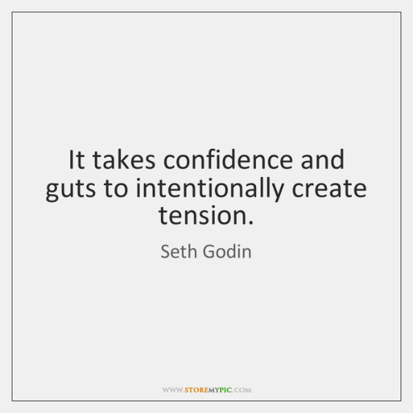 It takes confidence and guts to intentionally create tension.
