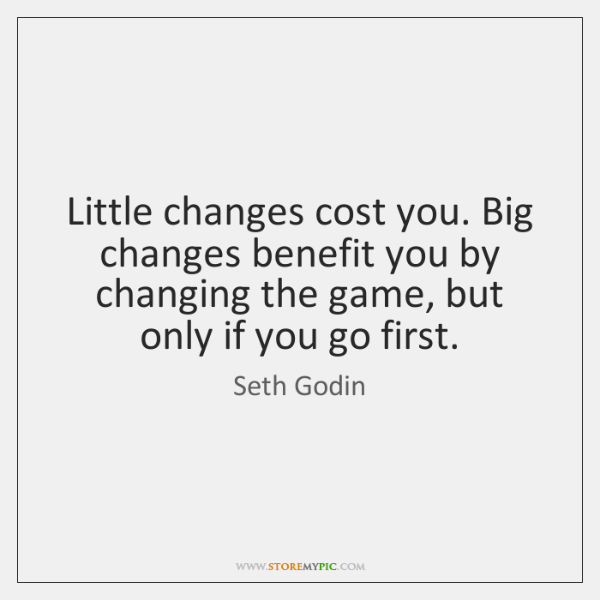 Little changes cost you. Big changes benefit you by changing the game, ...