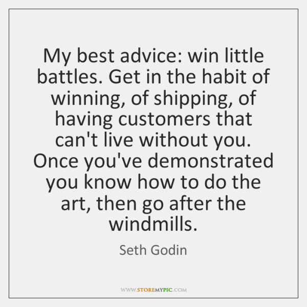 My best advice: win little battles. Get in the habit of winning, ...