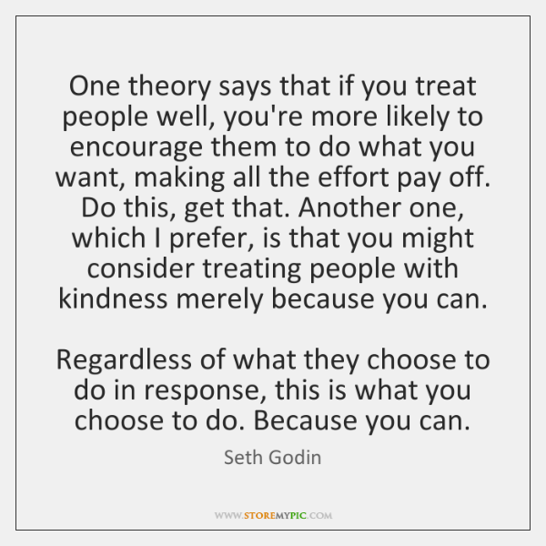 One theory says that if you treat people well, you're more likely ...