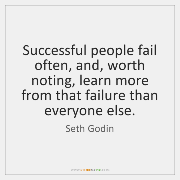 Successful people fail often, and, worth noting, learn more from that failure ...