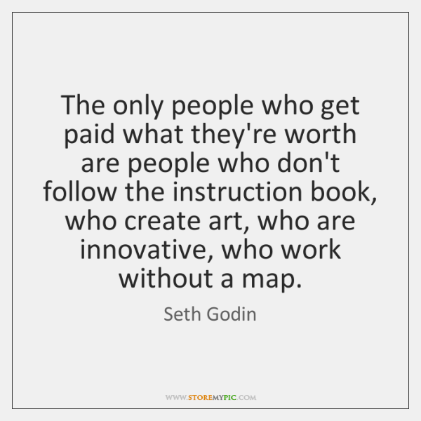 The only people who get paid what they're worth are people who ...