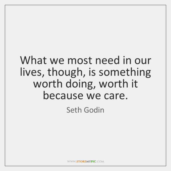 What we most need in our lives, though, is something worth doing, ...