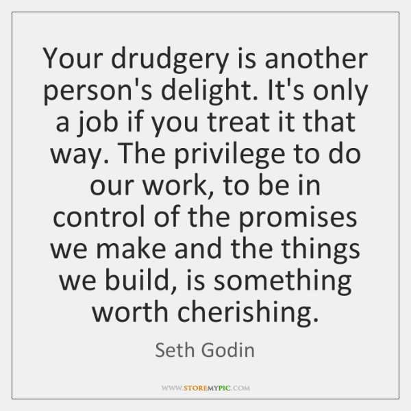 Your drudgery is another person's delight. It's only a job if you ...