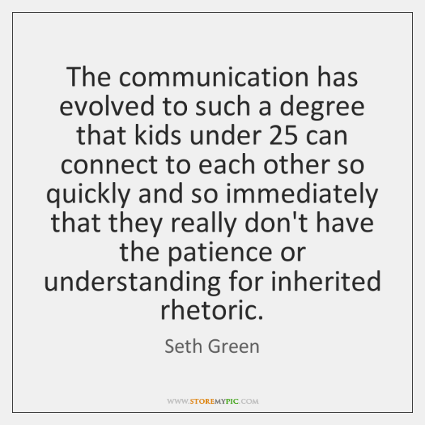 The communication has evolved to such a degree that kids under 25 can ...
