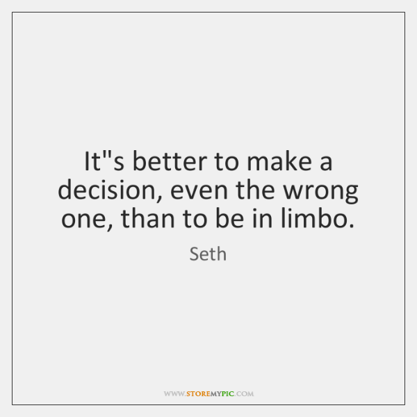 It's better to make a decision, even the wrong one, than to ...