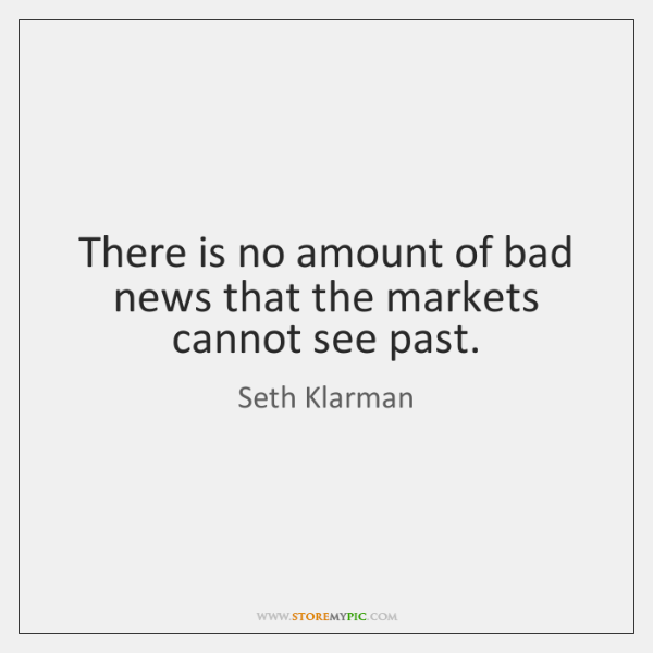 There is no amount of bad news that the markets cannot see ...
