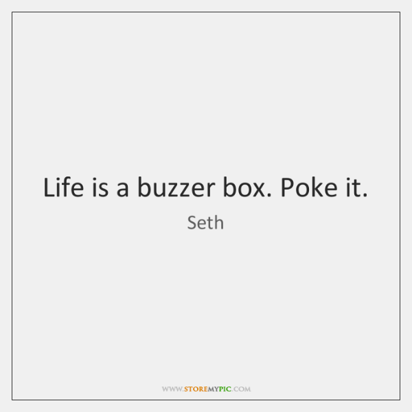 Life is a buzzer box. Poke it.