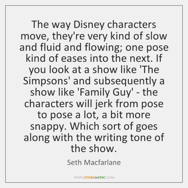 The way Disney characters move, they're very kind of slow and fluid ...