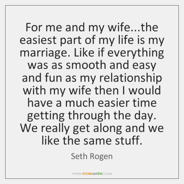 For me and my wife...the easiest part of my life is ...