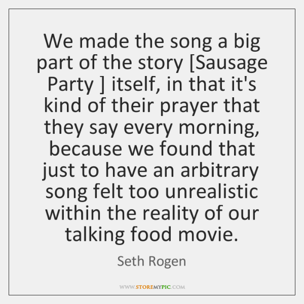 We made the song a big part of the story [Sausage Party ] ...