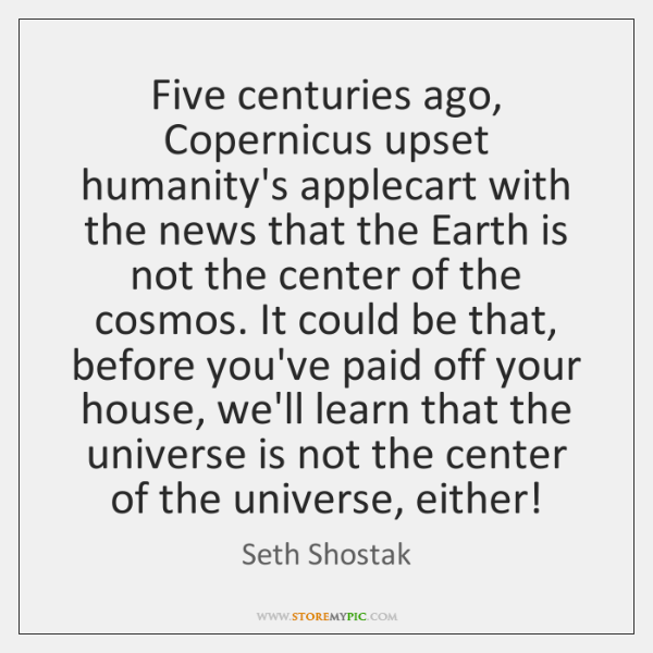 Five centuries ago, Copernicus upset humanity's applecart with the news that the ...