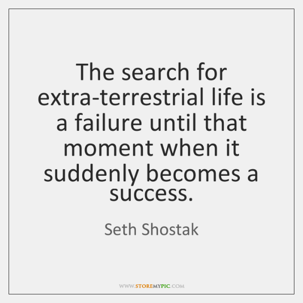 The search for extra-terrestrial life is a failure until that moment when ...