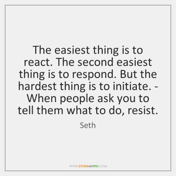 The easiest thing is to react. The second easiest thing is to ...