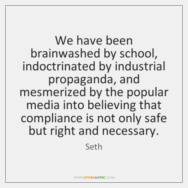 We have been brainwashed by school, indoctrinated by industrial propaganda, and mesmerized ...