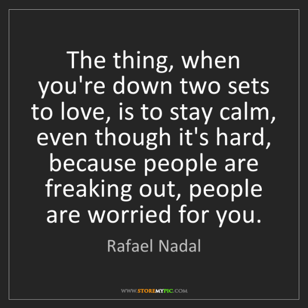 Rafael Nadal: The thing, when you're down two sets to love, is to stay...