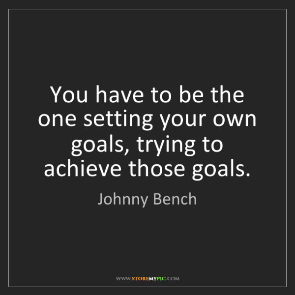 Johnny Bench: You have to be the one setting your own goals, trying...