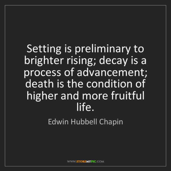Edwin Hubbell Chapin: Setting is preliminary to brighter rising; decay is a...
