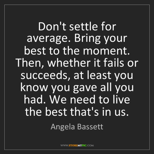 Angela Bassett: Don't settle for average. Bring your best to the moment....