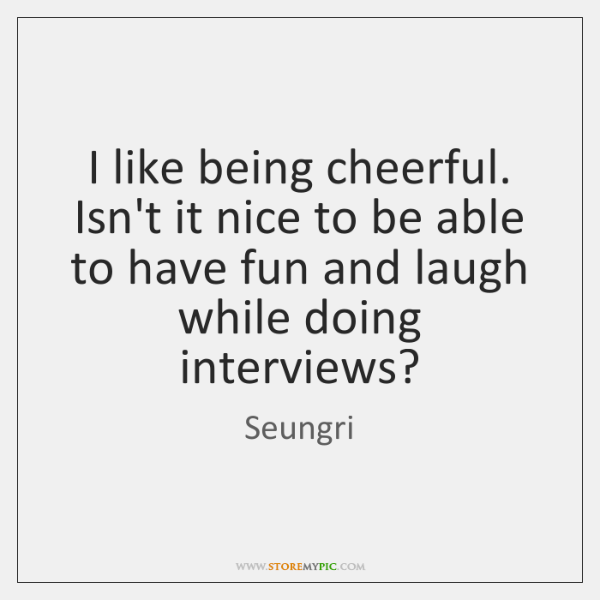 I like being cheerful. Isn't it nice to be able to have ...