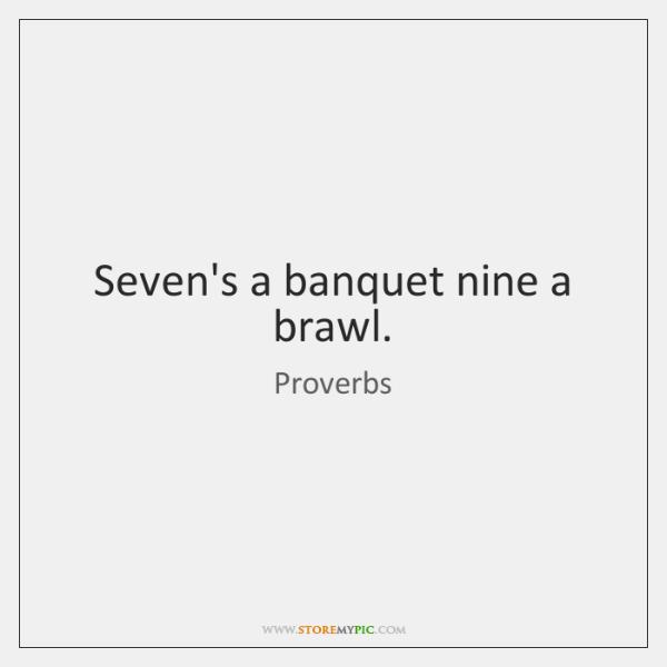 Seven's a banquet nine a brawl.
