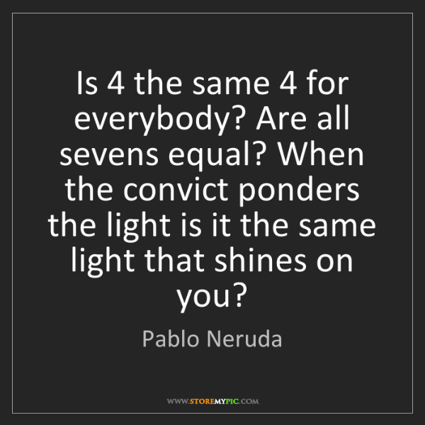 Pablo Neruda: Is 4 the same 4 for everybody? Are all sevens equal?...