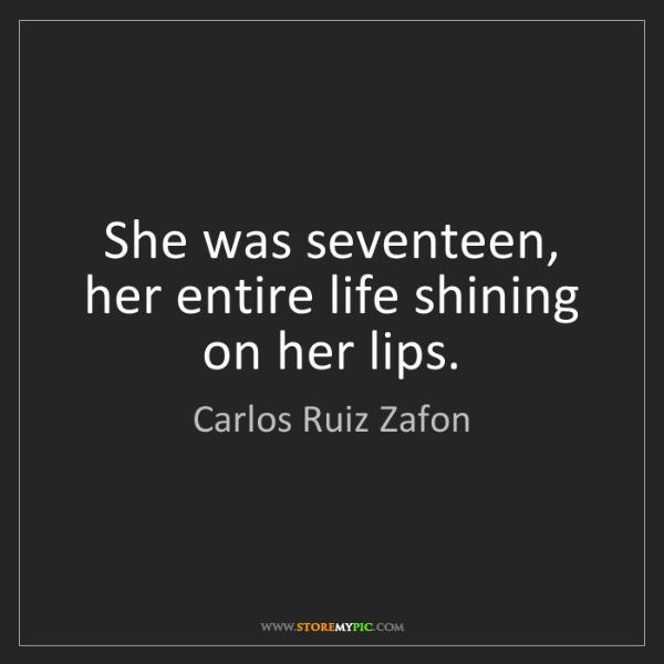 Carlos Ruiz Zafon: She was seventeen, her entire life shining on her lips.