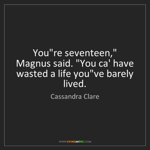 """Cassandra Clare: You're seventeen,"""" Magnus said. """"You ca' have wasted..."""