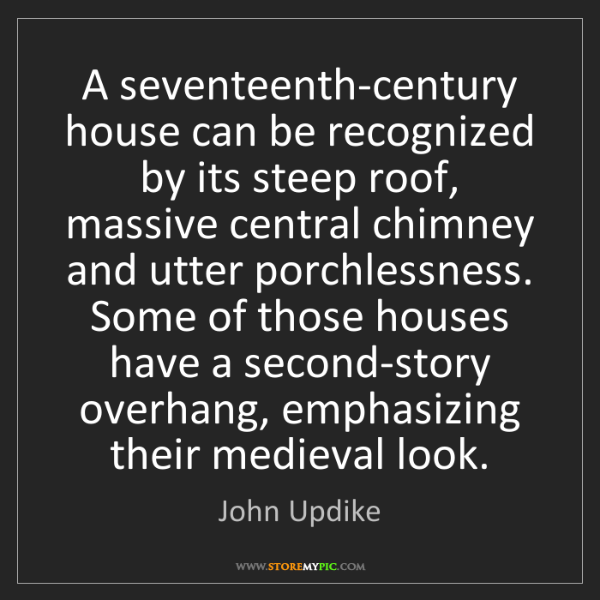 John Updike: A seventeenth-century house can be recognized by its...