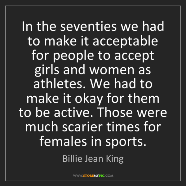Billie Jean King: In the seventies we had to make it acceptable for people...