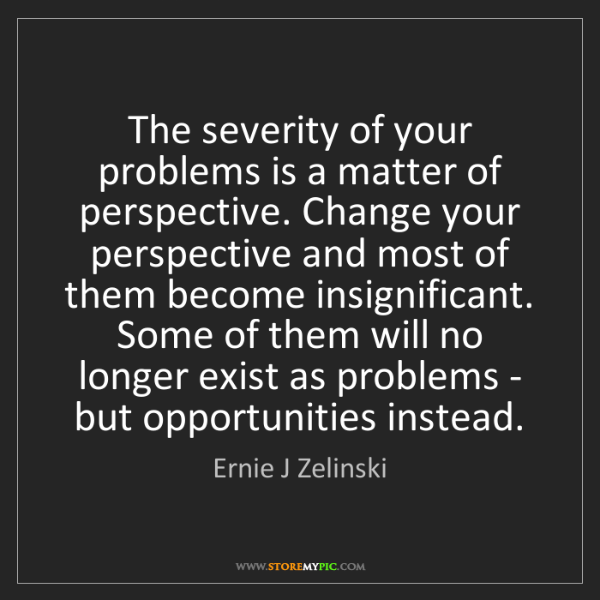 Ernie J Zelinski: The severity of your problems is a matter of perspective....