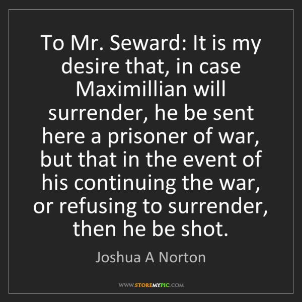 Joshua A Norton: To Mr. Seward: It is my desire that, in case Maximillian...