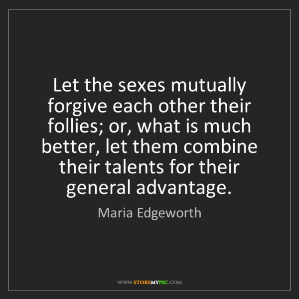 Maria Edgeworth: Let the sexes mutually forgive each other their follies;...