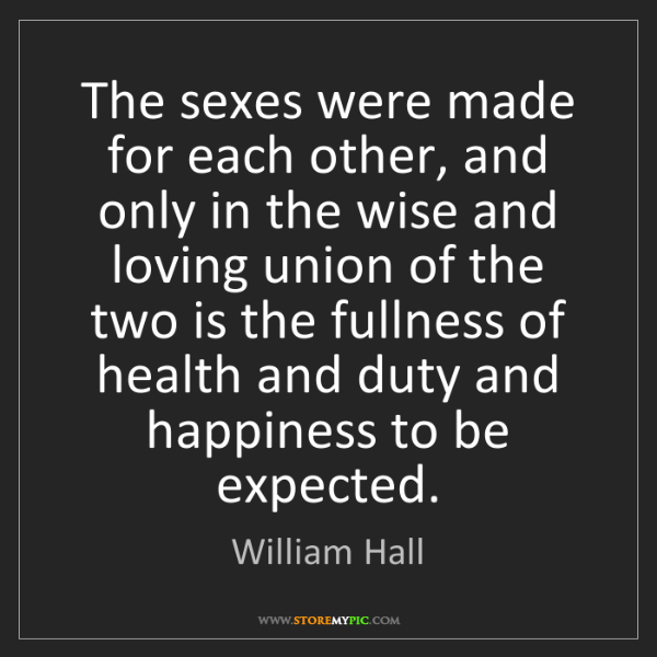 William Hall: The sexes were made for each other, and only in the wise...