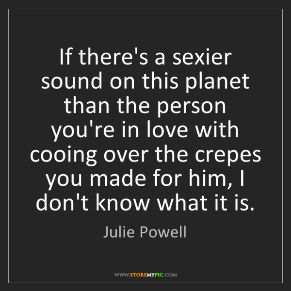 Julie Powell: If there's a sexier sound on this planet than the person...