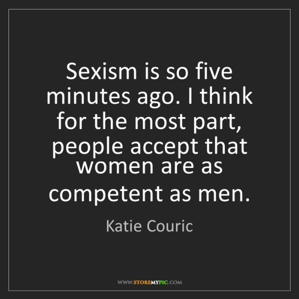 Katie Couric: Sexism is so five minutes ago. I think for the most part,...