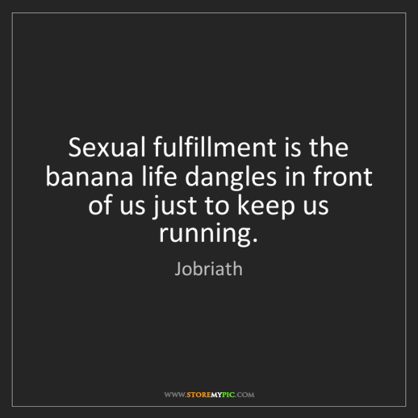 Jobriath: Sexual fulfillment is the banana life dangles in front...
