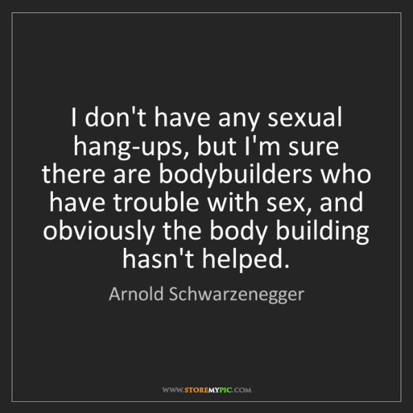 Arnold Schwarzenegger: I don't have any sexual hang-ups, but I'm sure there...