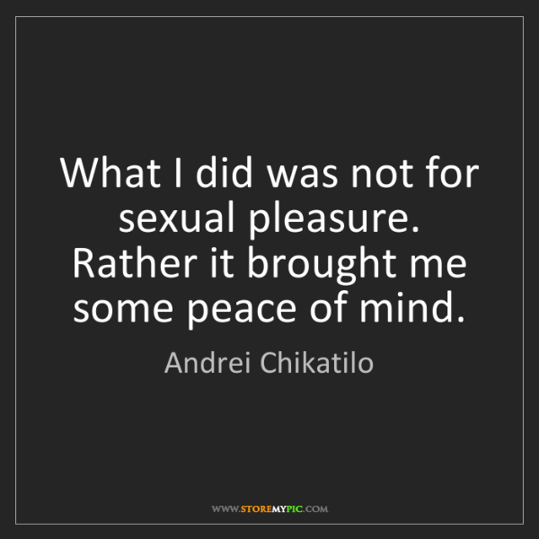 Andrei Chikatilo: What I did was not for sexual pleasure. Rather it brought...