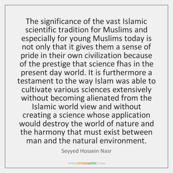 The significance of the vast Islamic scientific tradition for Muslims and especially ...