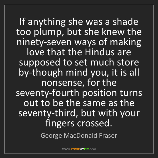 George MacDonald Fraser: If anything she was a shade too plump, but she knew the...
