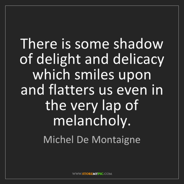 Michel De Montaigne: There is some shadow of delight and delicacy which smiles...