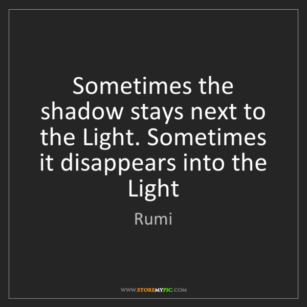 Rumi: Sometimes the shadow stays next to the Light. Sometimes...