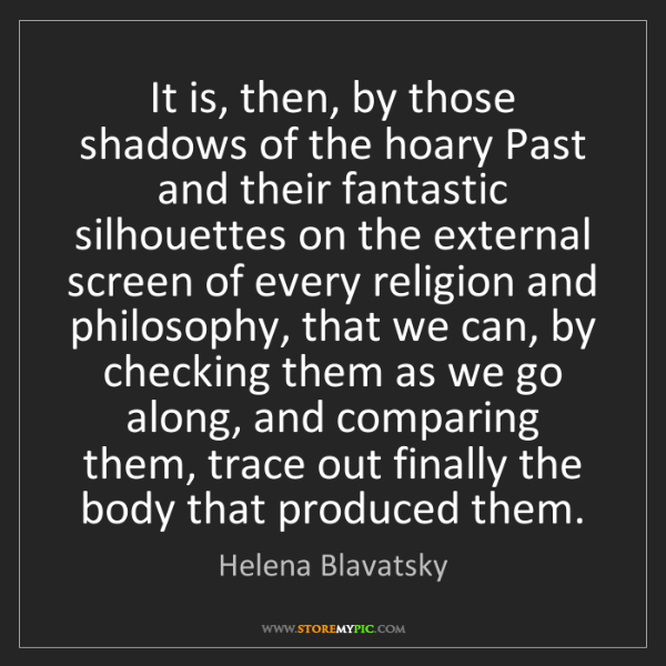 Helena Blavatsky: It is, then, by those shadows of the hoary Past and their...