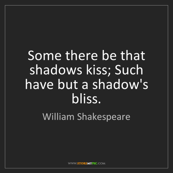 William Shakespeare: Some there be that shadows kiss; Such have but a shadow's...