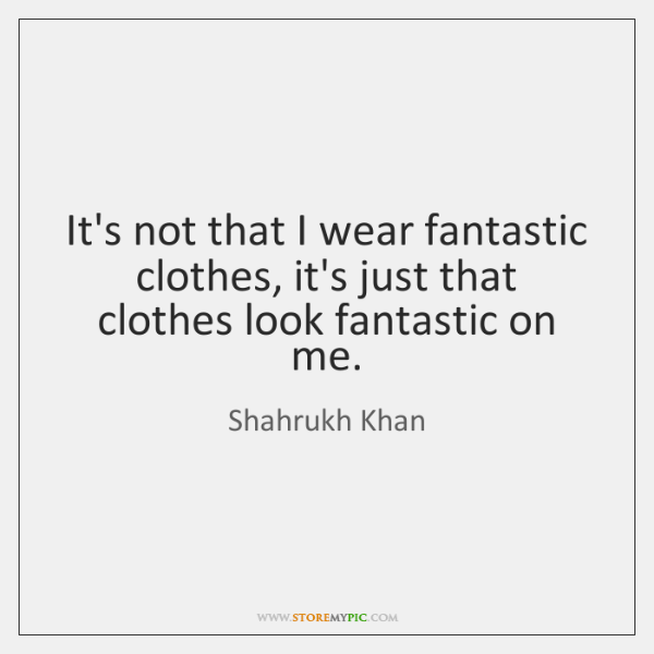 It's not that I wear fantastic clothes, it's just that clothes look ...