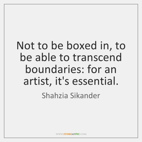 Not to be boxed in, to be able to transcend boundaries: for ...