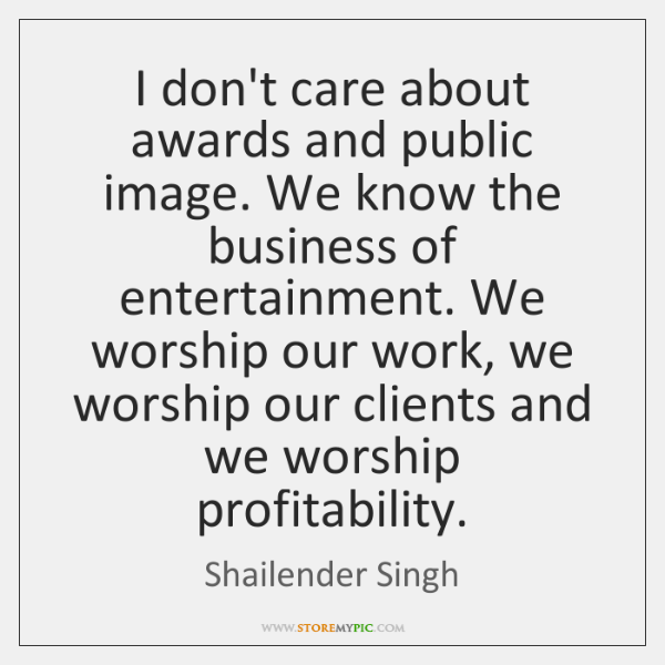 I don't care about awards and public image. We know the business ...
