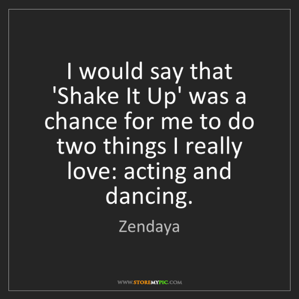 Zendaya: I would say that 'Shake It Up' was a chance for me to...