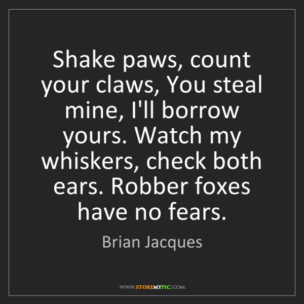 Brian Jacques: Shake paws, count your claws, You steal mine, I'll borrow...